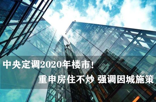 中央定调2020年楼市!重申房住不炒 强调因城施策