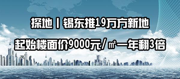 探地|锡东推19万方新地 起始楼面价9000元/㎡一年翻3倍