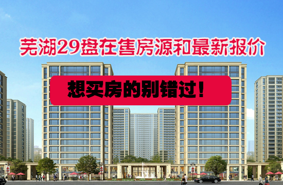 纯干货!芜湖4大片区29盘在售房源和最新报价摸底,买不买房都值得看看