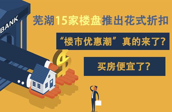 芜湖15家楼盘推出花式折扣,楼市优惠潮来了?买房便宜了?