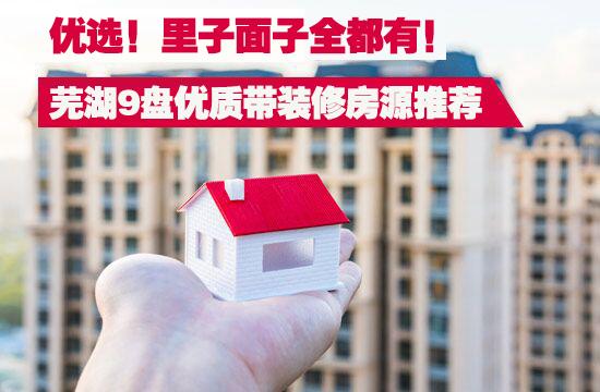 优选!芜湖9大楼盘优质带装修房源强烈推荐