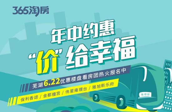 年中约惠 价给幸福 芜湖6.22热门楼盘看房团来袭