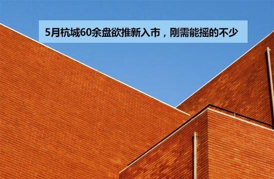 5月杭城60余盘欲推新入市,刚需能摇的不少...