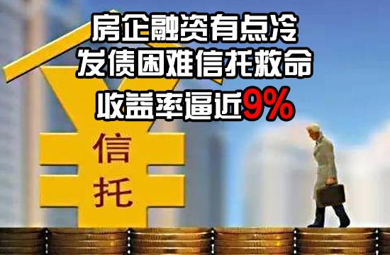 房企融资有点冷:发债困难信托救命 收益率逼近9%