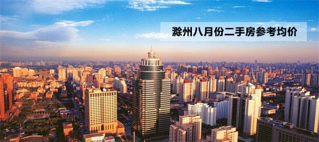 最新发布!8月份滁州市区121个小区最新挂牌参考价!