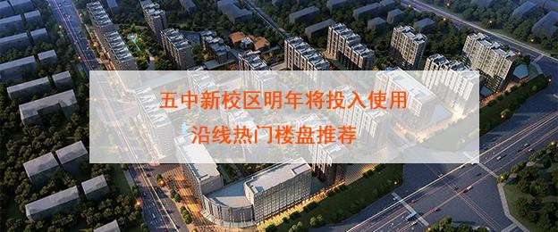 五中新校区明年将投入使用 沿线热门楼盘推荐