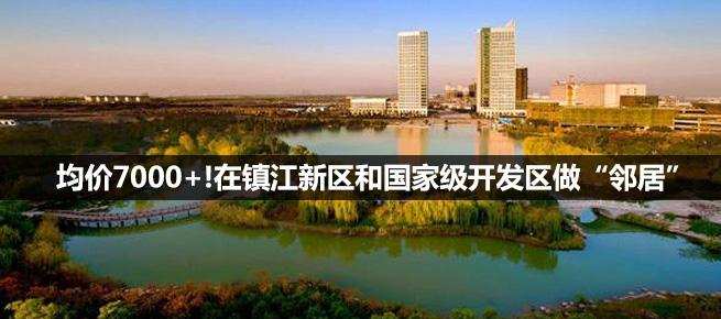 """均价7000+!在镇江新区和国家级开发区做""""邻居"""""""