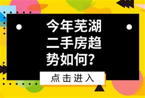 今年芜湖二手房趋势如何?4点重要信息指明方向