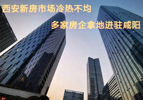 西安新房市场冷热不均 多家房企拿地进驻咸阳 楼市逻辑变了?